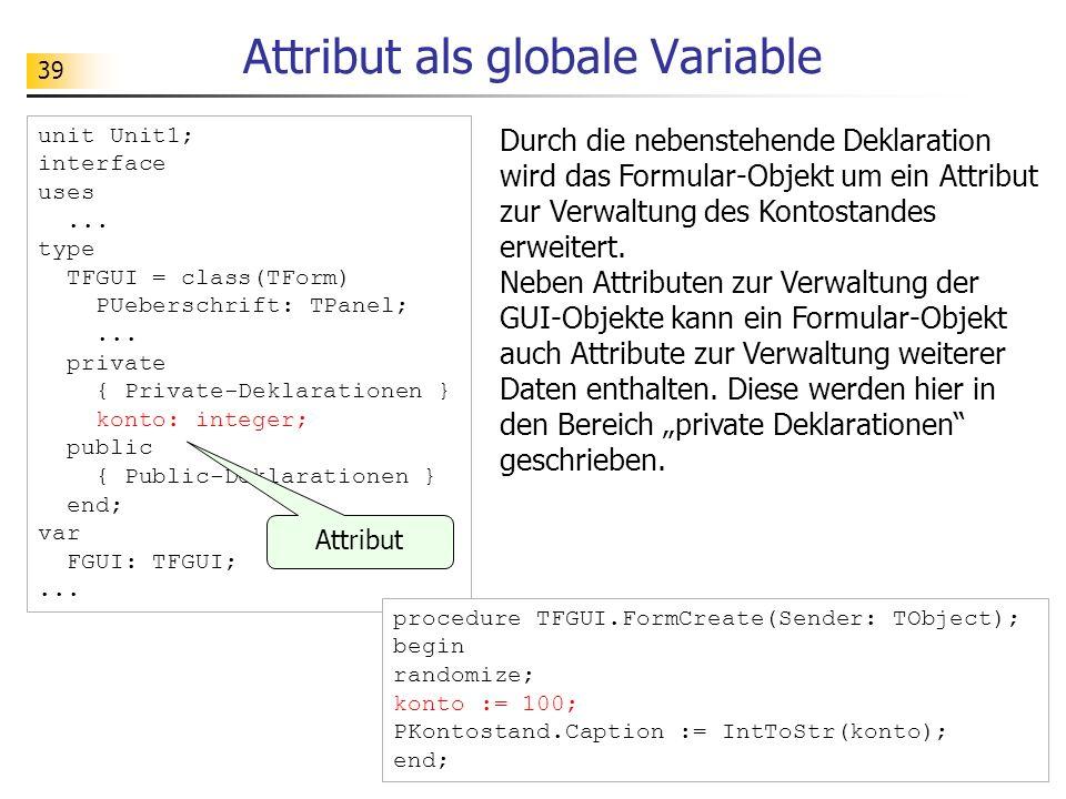 39 Attribut als globale Variable unit Unit1; interface uses... type TFGUI = class(TForm) PUeberschrift: TPanel;... private { Private-Deklarationen } k