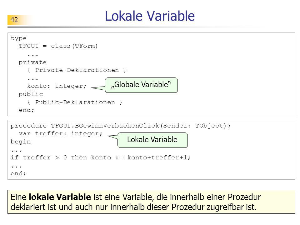 42 procedure TFGUI.BGewinnVerbuchenClick(Sender: TObject); var treffer: integer; begin... if treffer > 0 then konto := konto+treffer+1;... end; Lokale