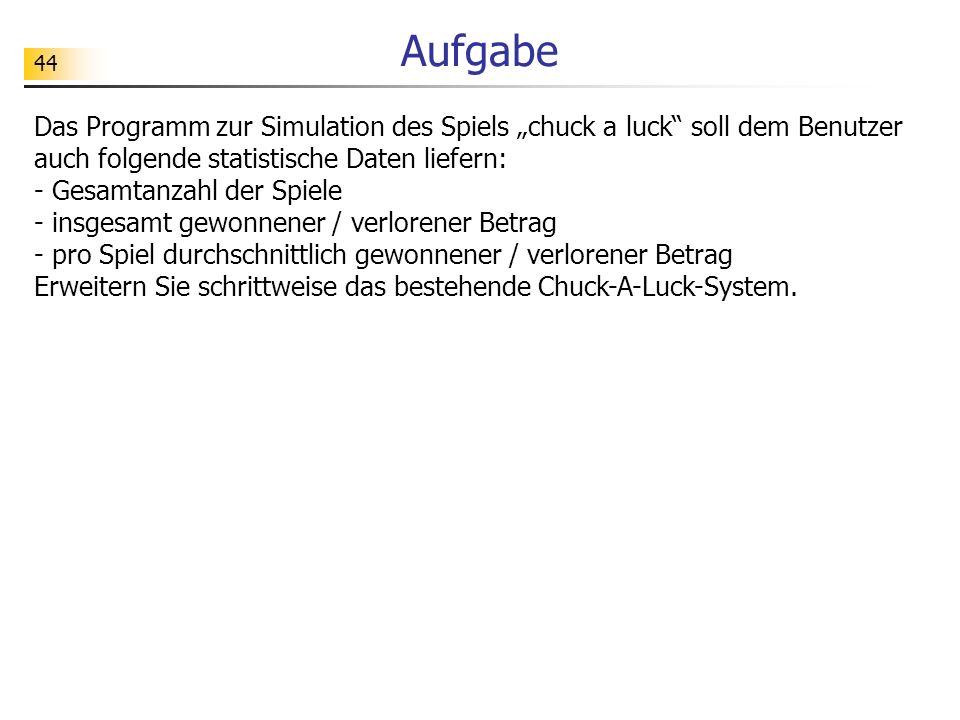 44 Aufgabe Das Programm zur Simulation des Spiels chuck a luck soll dem Benutzer auch folgende statistische Daten liefern: - Gesamtanzahl der Spiele -