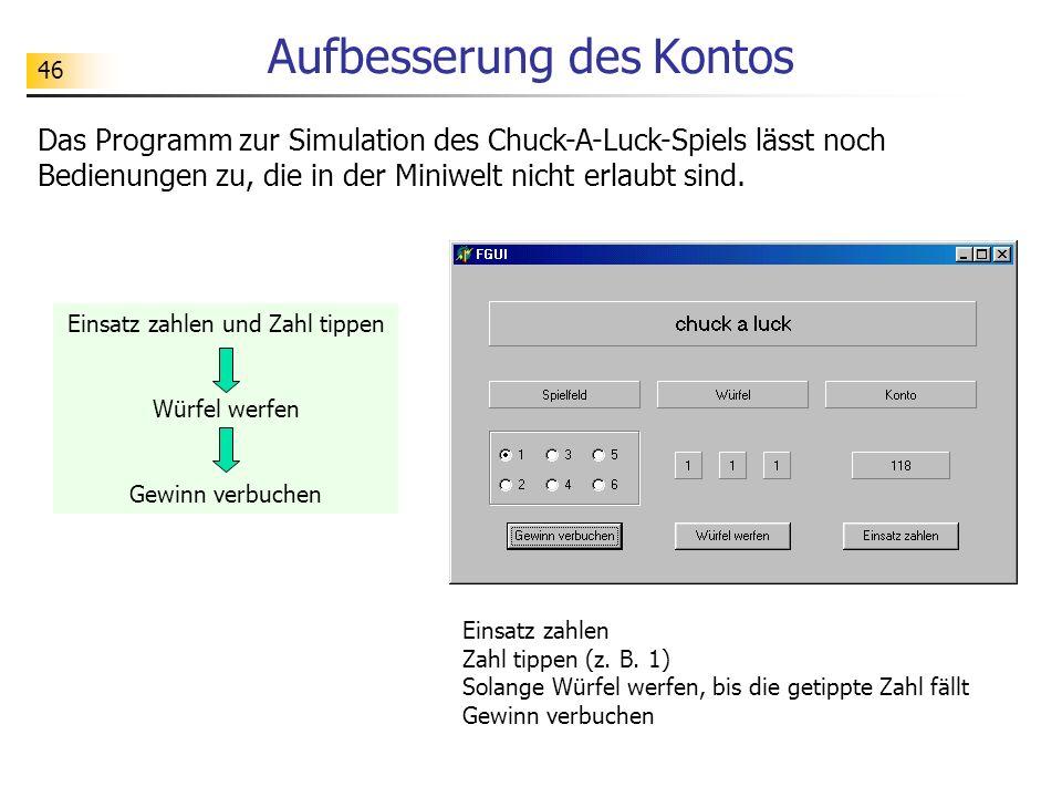 46 Aufbesserung des Kontos Das Programm zur Simulation des Chuck-A-Luck-Spiels lässt noch Bedienungen zu, die in der Miniwelt nicht erlaubt sind. Eins