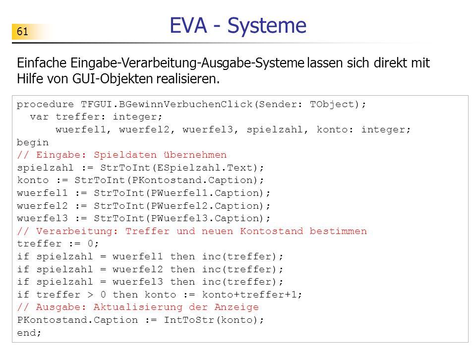 61 EVA - Systeme Einfache Eingabe-Verarbeitung-Ausgabe-Systeme lassen sich direkt mit Hilfe von GUI-Objekten realisieren. procedure TFGUI.BGewinnVerbu