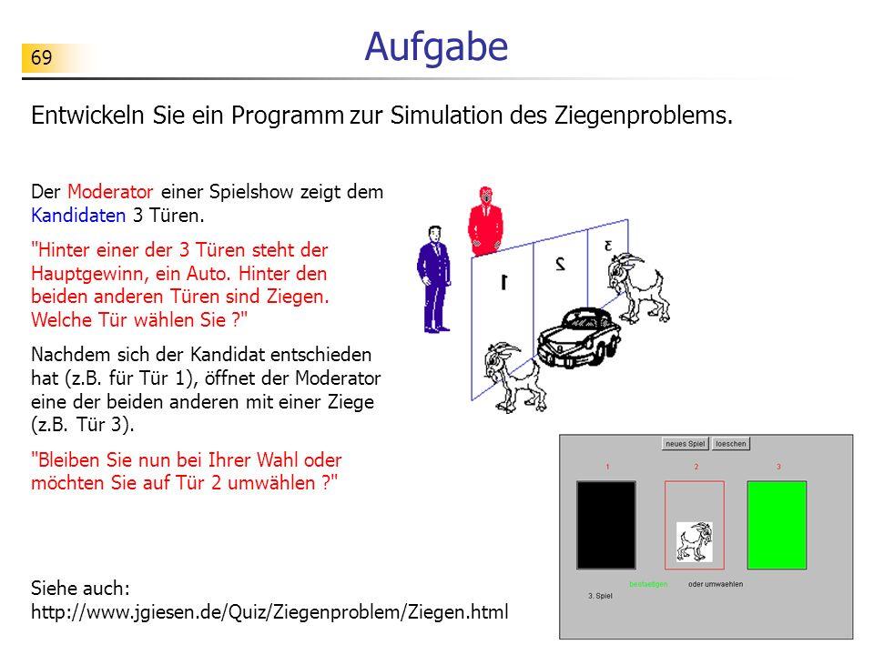 69 Aufgabe Entwickeln Sie ein Programm zur Simulation des Ziegenproblems. Der Moderator einer Spielshow zeigt dem Kandidaten 3 Türen.