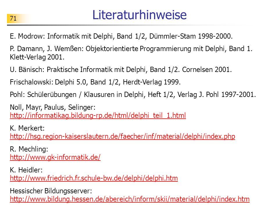 71 Literaturhinweise E. Modrow: Informatik mit Delphi, Band 1/2, Dümmler-Stam 1998-2000. P. Damann, J. Wemßen: Objektorientierte Programmierung mit De