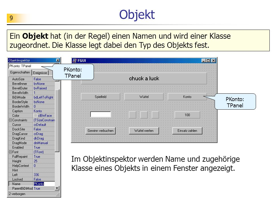 9 Objekt Ein Objekt hat (in der Regel) einen Namen und wird einer Klasse zugeordnet. Die Klasse legt dabei den Typ des Objekts fest. PKonto: TPanel Im