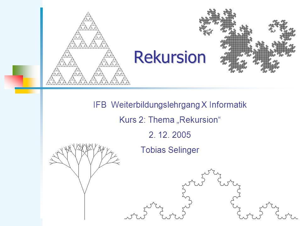 Rekursion IFB Weiterbildungslehrgang X Informatik Kurs 2: Thema Rekursion 2. 12. 2005 Tobias Selinger