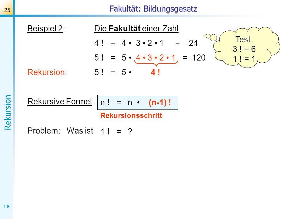 TS Rekursion 25 Beispiel 2:Die Fakultät einer Zahl: 4 ! = 4 3 2 1 = 24 5 ! = 5 4 3 2 1 = 120 Rekursion: 5 ! = 5 4 ! Rekursive Formel: Problem: Was ist
