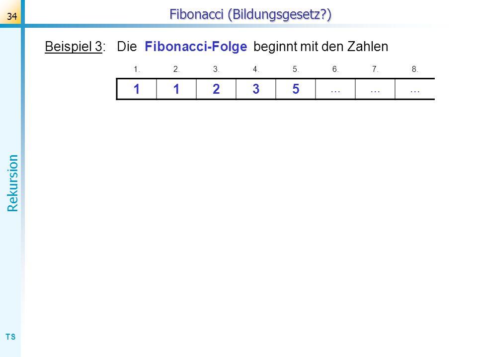 TS Rekursion 34 Fibonacci (Bildungsgesetz?) Beispiel 3: Die Fibonacci-Folge beginnt mit den Zahlen 1.2.3.4.5.6.7.8. 11235...