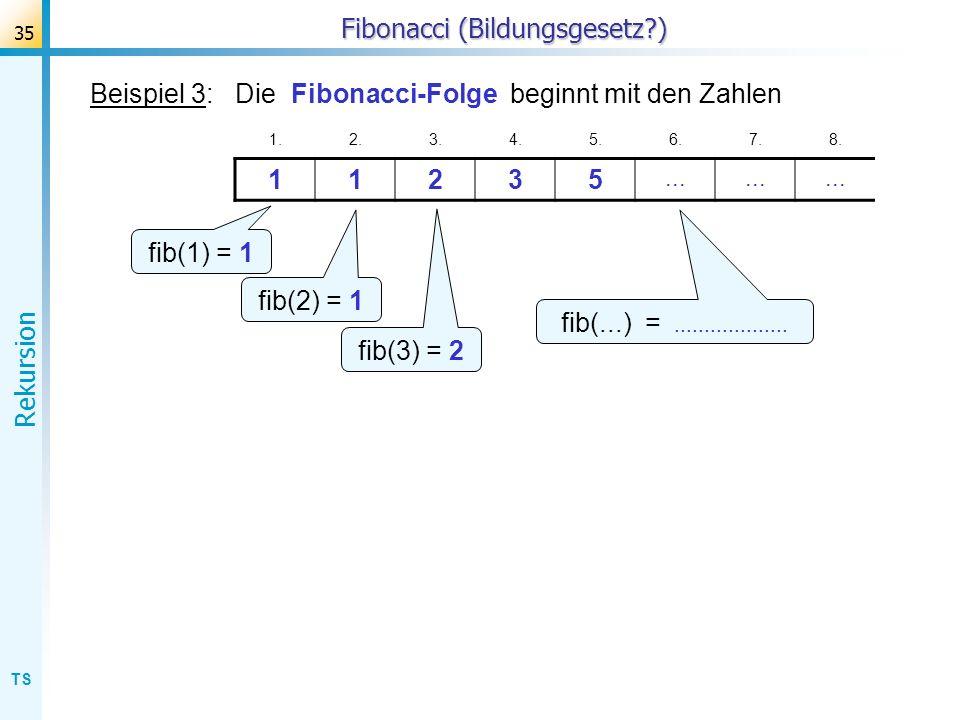 TS Rekursion 35 Fibonacci (Bildungsgesetz?) Beispiel 3: Die Fibonacci-Folge beginnt mit den Zahlen 1.2.3.4.5.6.7.8. 11235... fib(1) = 1 fib(2) = 1 fib