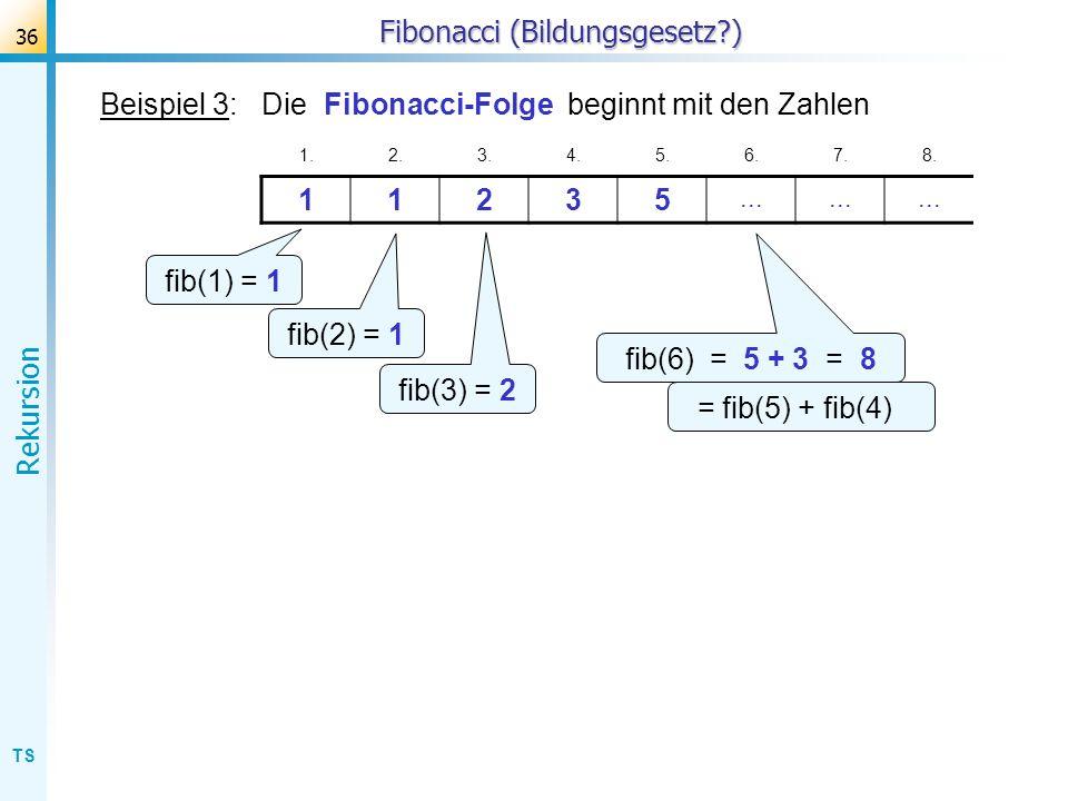 TS Rekursion 36 Fibonacci (Bildungsgesetz?) Beispiel 3: Die Fibonacci-Folge beginnt mit den Zahlen 1.2.3.4.5.6.7.8. 11235... fib(1) = 1 fib(2) = 1 fib