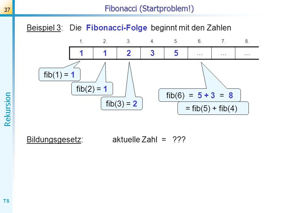 TS Rekursion 37 Fibonacci (Startproblem!) Beispiel 3: Die Fibonacci-Folge beginnt mit den Zahlen 1.2.3.4.5.6.7.8. 11235... fib(1) = 1 fib(2) = 1 fib(3