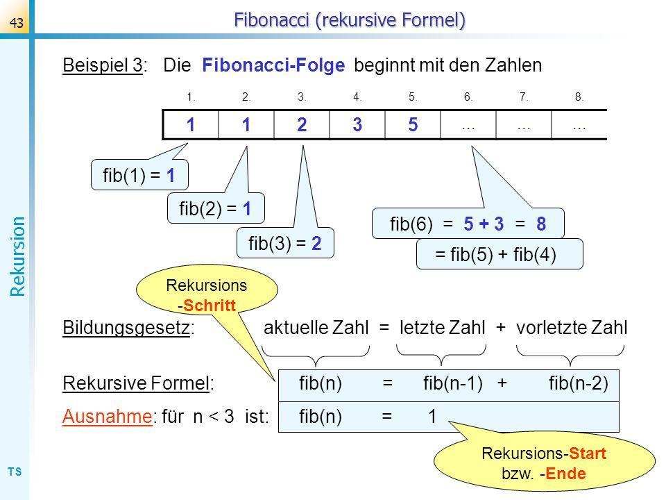 TS Rekursion 43 Fibonacci (rekursive Formel) Beispiel 3: Die Fibonacci-Folge beginnt mit den Zahlen 1.2.3.4.5.6.7.8. 11235... fib(1) = 1 fib(2) = 1 fi