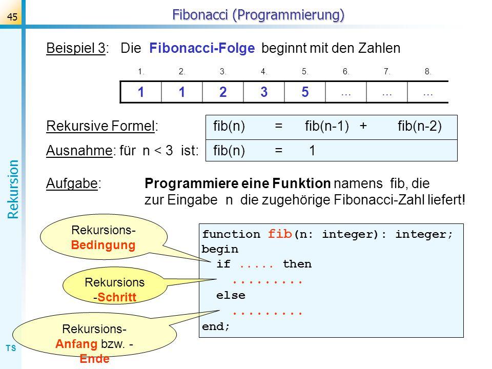TS Rekursion 45 Fibonacci (Programmierung) Beispiel 3: Die Fibonacci-Folge beginnt mit den Zahlen 1.2.3.4.5.6.7.8. 11235... Rekursive Formel: fib(n) =