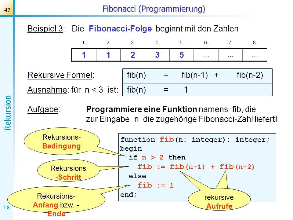 TS Rekursion 47 Fibonacci (Programmierung) Beispiel 3: Die Fibonacci-Folge beginnt mit den Zahlen 1.2.3.4.5.6.7.8. 11235... Rekursive Formel: fib(n) =