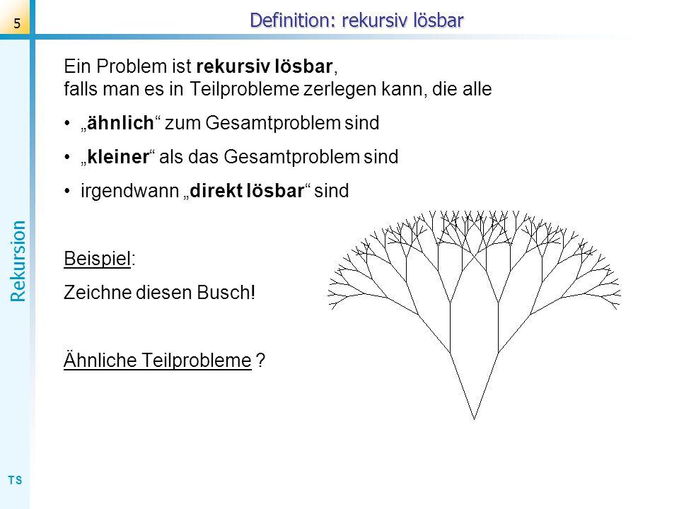 TS Rekursion 6 Busch: Teilprobleme Ein Problem ist rekursiv lösbar, falls man es in Teilprobleme zerlegen kann, die alle ähnlich zum Gesamtproblem sind kleiner als das Gesamtproblem sind irgendwann direkt lösbar sind Beispiel 1: Zeichne diesen Busch.