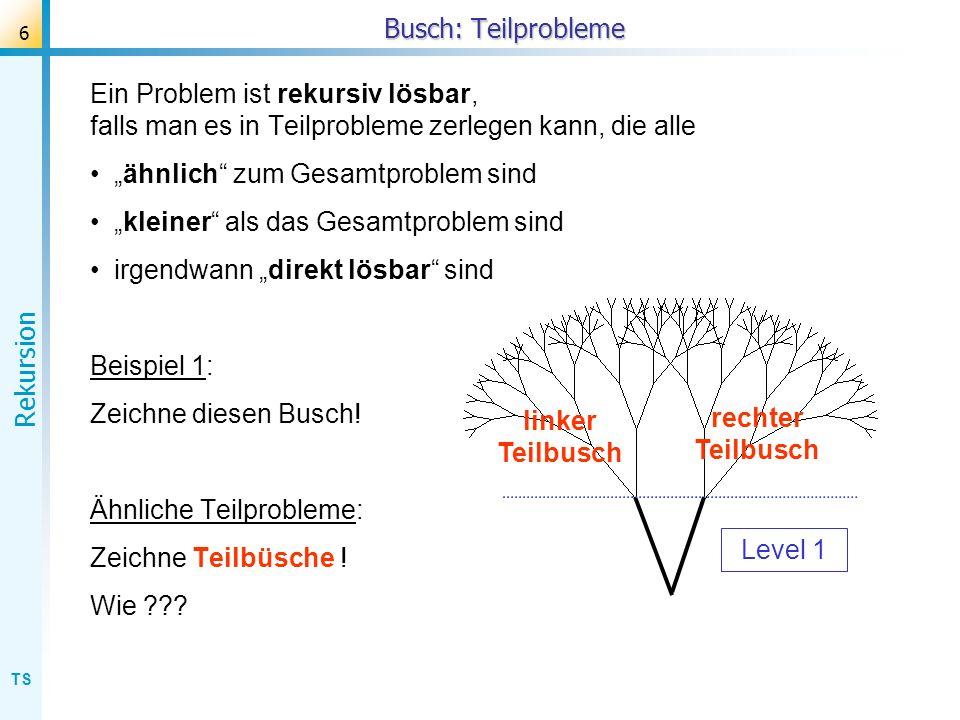 TS Rekursion 7 Busch: Teilprobleme Ein Problem ist rekursiv lösbar, falls man es in Teilprobleme zerlegen kann, die alle ähnlich zum Gesamtproblem sind kleiner als das Gesamtproblem sind irgendwann direkt lösbar sind Beispiel 1: Zeichne diesen Busch.