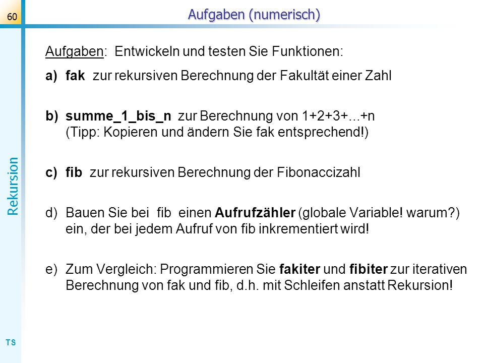 TS Rekursion 60 Aufgaben (numerisch) Aufgaben: Entwickeln und testen Sie Funktionen: a)fak zur rekursiven Berechnung der Fakultät einer Zahl b)summe_1
