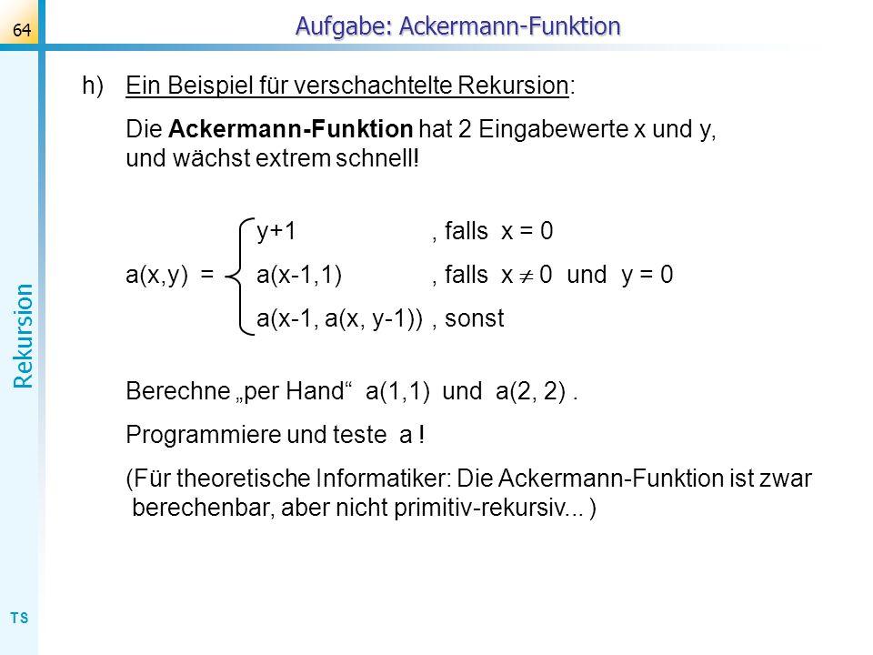 TS Rekursion 64 Aufgabe: Ackermann-Funktion h)Ein Beispiel für verschachtelte Rekursion: Die Ackermann-Funktion hat 2 Eingabewerte x und y, und wächst