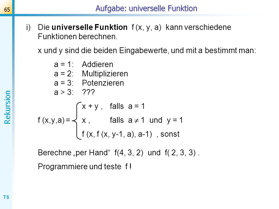 TS Rekursion 65 Aufgabe: universelle Funktion i)Die universelle Funktion f (x, y, a) kann verschiedene Funktionen berechnen. x und y sind die beiden E