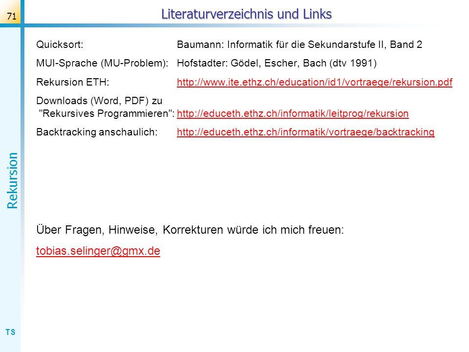 TS Rekursion 71 Literaturverzeichnis und Links Quicksort:Baumann: Informatik für die Sekundarstufe II, Band 2 MUI-Sprache (MU-Problem):Hofstadter: Göd