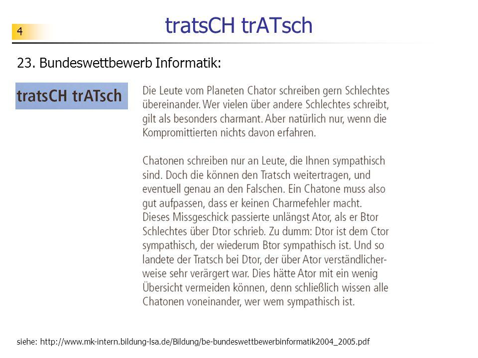 4 tratsCH trATsch 23. Bundeswettbewerb Informatik: siehe: http://www.mk-intern.bildung-lsa.de/Bildung/be-bundeswettbewerbinformatik2004_2005.pdf