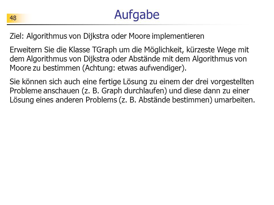 48 Aufgabe Ziel: Algorithmus von Dijkstra oder Moore implementieren Erweitern Sie die Klasse TGraph um die Möglichkeit, kürzeste Wege mit dem Algorith
