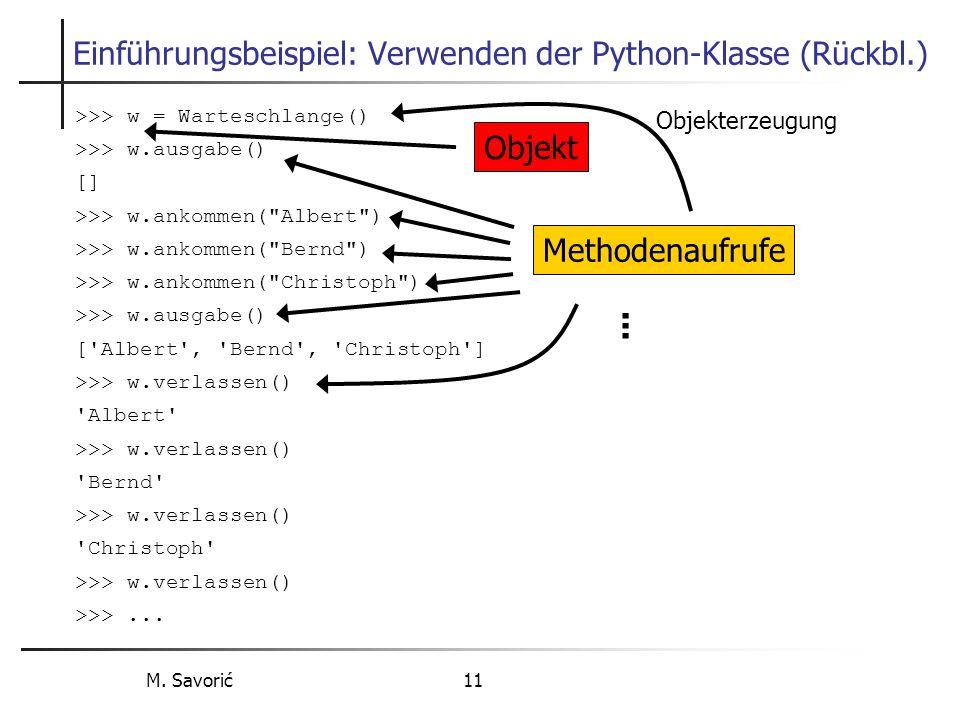 M. Savorić 11 Einführungsbeispiel: Verwenden der Python-Klasse (Rückbl.) >>> w = Warteschlange() >>> w.ausgabe() [] >>> w.ankommen(