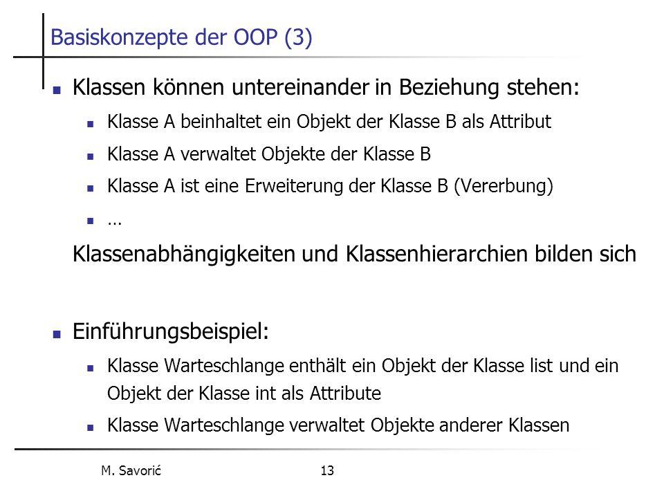 M. Savorić 13 Basiskonzepte der OOP (3) Klassen können untereinander in Beziehung stehen: Klasse A beinhaltet ein Objekt der Klasse B als Attribut Kla