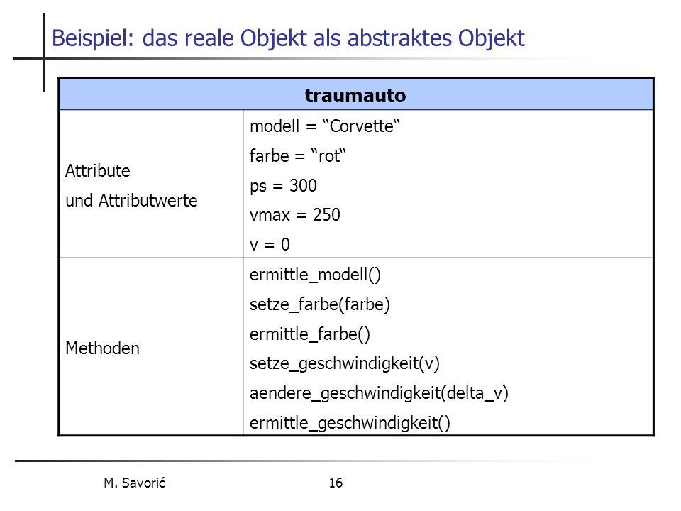 M. Savorić 16 Beispiel: das reale Objekt als abstraktes Objekt traumauto Attribute und Attributwerte modell = Corvette farbe = rot ps = 300 vmax = 250