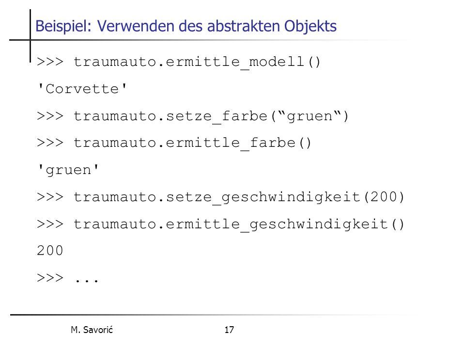 M. Savorić 17 Beispiel: Verwenden des abstrakten Objekts >>> traumauto.ermittle_modell() 'Corvette' >>> traumauto.setze_farbe(gruen) >>> traumauto.erm