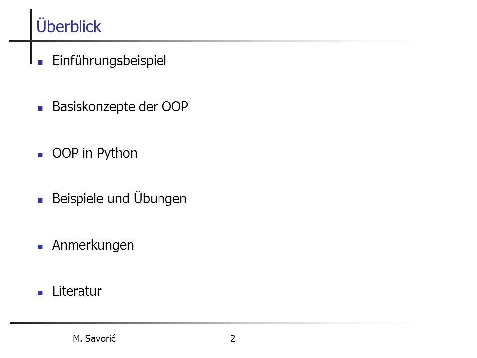 M. Savorić 2 Überblick Einführungsbeispiel Basiskonzepte der OOP OOP in Python Beispiele und Übungen Anmerkungen Literatur