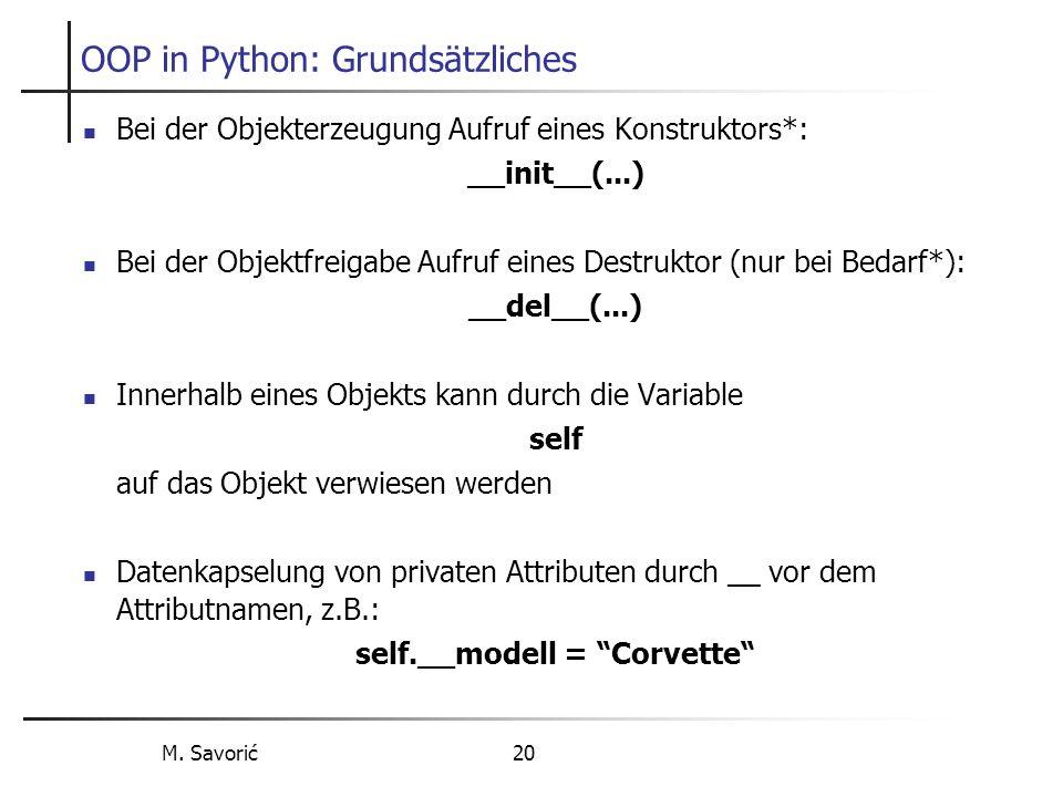 M. Savorić 20 OOP in Python: Grundsätzliches Bei der Objekterzeugung Aufruf eines Konstruktors*: __init__(...) Bei der Objektfreigabe Aufruf eines Des