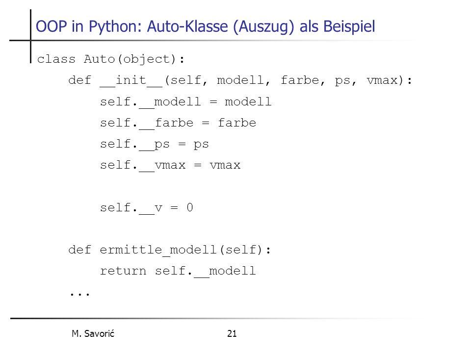 M. Savorić 21 OOP in Python: Auto-Klasse (Auszug) als Beispiel class Auto(object): def __init__(self, modell, farbe, ps, vmax): self.__modell = modell