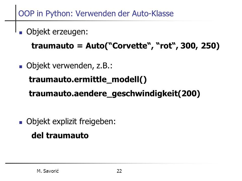 M. Savorić 22 OOP in Python: Verwenden der Auto-Klasse Objekt erzeugen: traumauto = Auto(Corvette, rot, 300, 250) Objekt verwenden, z.B.: traumauto.er