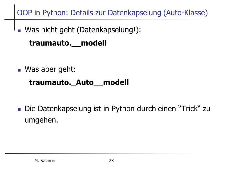 M. Savorić 23 OOP in Python: Details zur Datenkapselung (Auto-Klasse) Was nicht geht (Datenkapselung!): traumauto.__modell Was aber geht: traumauto._A