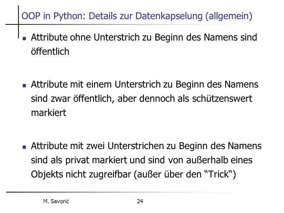 M. Savorić 24 OOP in Python: Details zur Datenkapselung (allgemein) Attribute ohne Unterstrich zu Beginn des Namens sind öffentlich Attribute mit eine