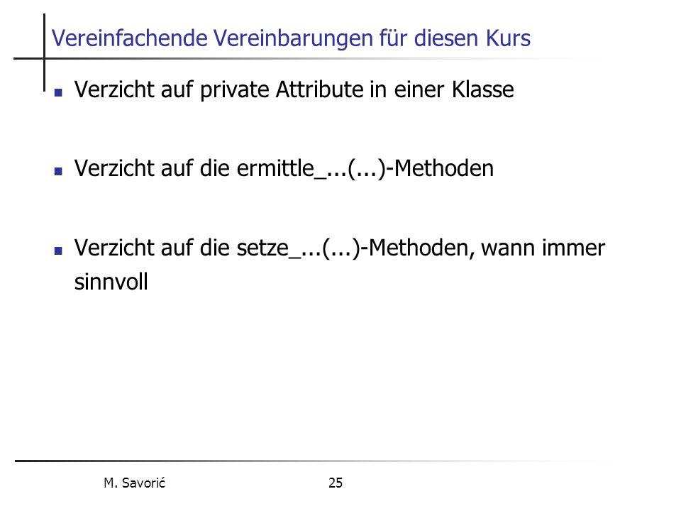 M. Savorić 25 Vereinfachende Vereinbarungen für diesen Kurs Verzicht auf private Attribute in einer Klasse Verzicht auf die ermittle_...(...)-Methoden