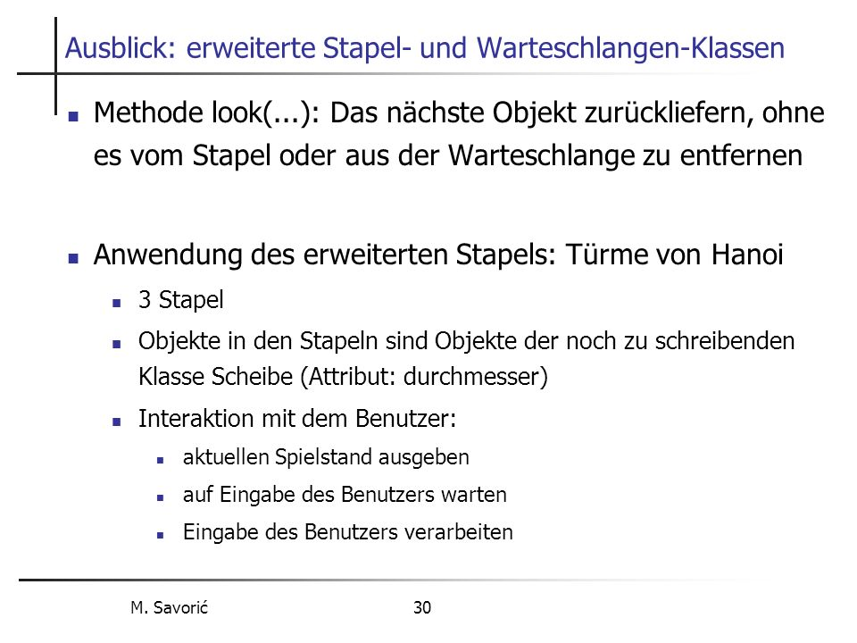 M. Savorić 30 Ausblick: erweiterte Stapel- und Warteschlangen-Klassen Methode look(...): Das nächste Objekt zurückliefern, ohne es vom Stapel oder aus