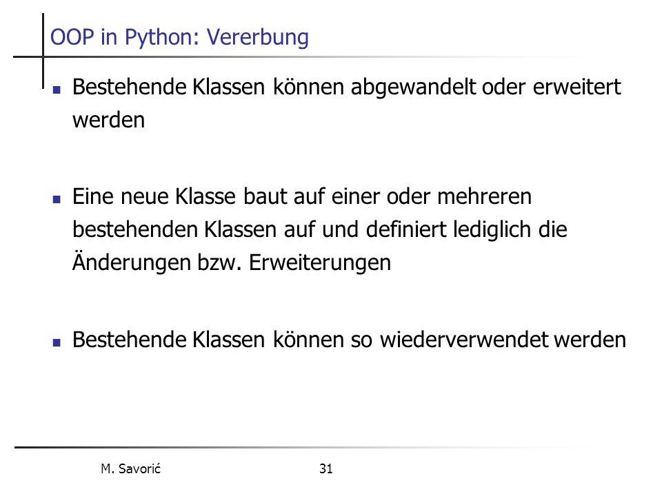M. Savorić 31 OOP in Python: Vererbung Bestehende Klassen können abgewandelt oder erweitert werden Eine neue Klasse baut auf einer oder mehreren beste