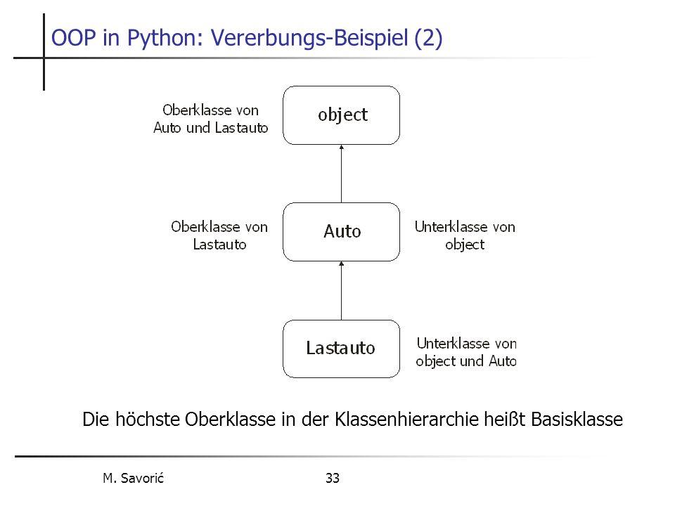 M. Savorić 33 OOP in Python: Vererbungs-Beispiel (2) Die höchste Oberklasse in der Klassenhierarchie heißt Basisklasse