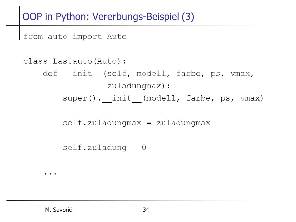 M. Savorić 34 OOP in Python: Vererbungs-Beispiel (3) from auto import Auto class Lastauto(Auto): def __init__(self, modell, farbe, ps, vmax, zuladungm