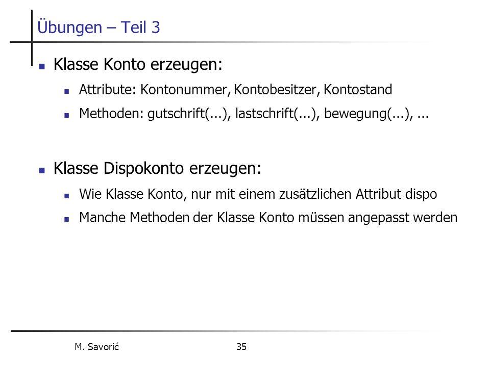 M. Savorić 35 Übungen – Teil 3 Klasse Konto erzeugen: Attribute: Kontonummer, Kontobesitzer, Kontostand Methoden: gutschrift(...), lastschrift(...), b