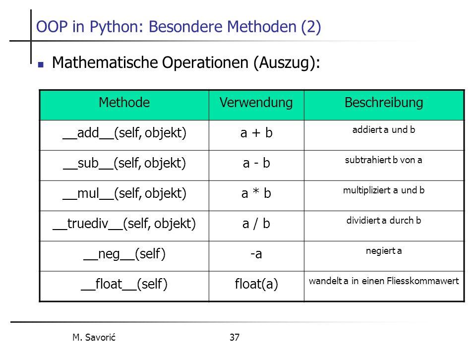 M. Savorić 37 OOP in Python: Besondere Methoden (2) Mathematische Operationen (Auszug): MethodeVerwendungBeschreibung __add__(self, objekt)a + b addie