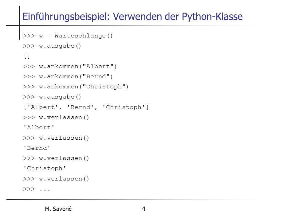 M. Savorić 4 Einführungsbeispiel: Verwenden der Python-Klasse >>> w = Warteschlange() >>> w.ausgabe() [] >>> w.ankommen(