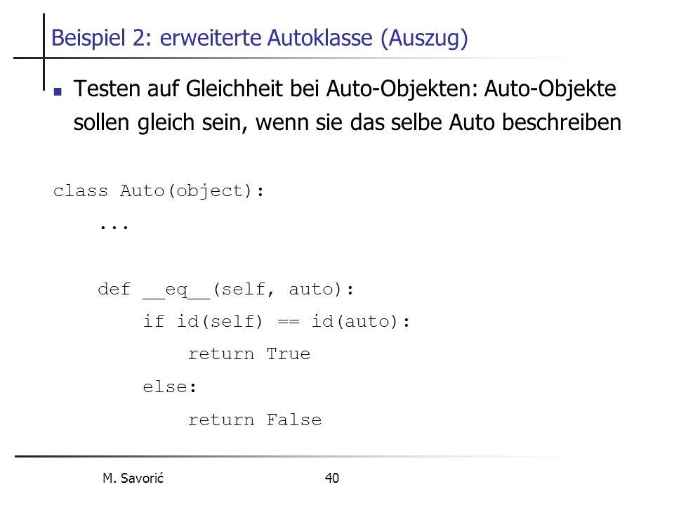 M. Savorić 40 Beispiel 2: erweiterte Autoklasse (Auszug) Testen auf Gleichheit bei Auto-Objekten: Auto-Objekte sollen gleich sein, wenn sie das selbe
