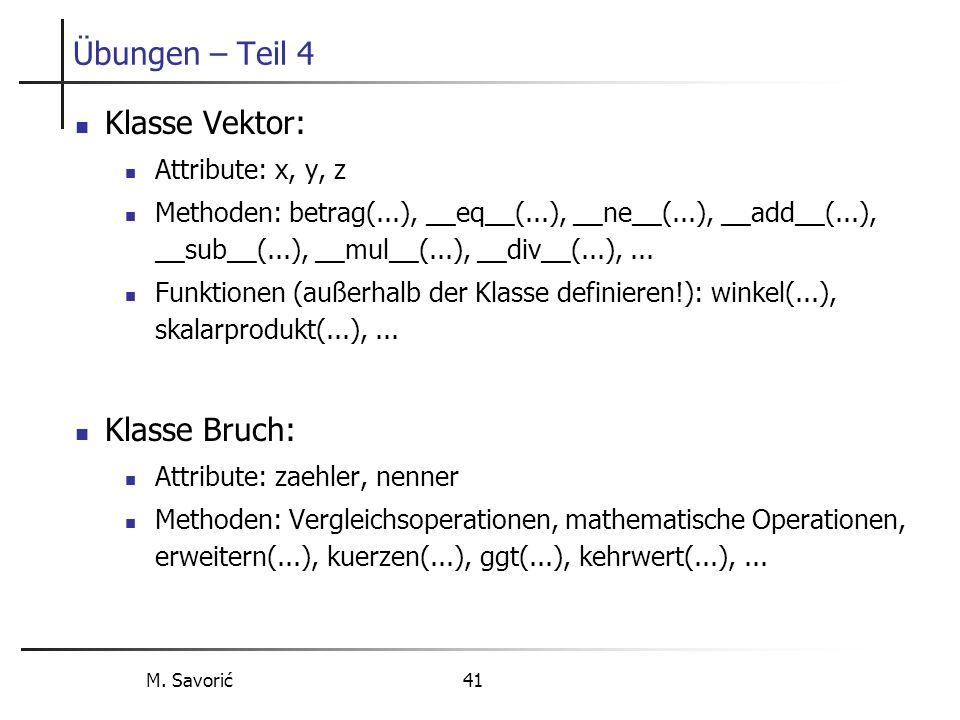 M. Savorić 41 Übungen – Teil 4 Klasse Vektor: Attribute: x, y, z Methoden: betrag(...), __eq__(...), __ne__(...), __add__(...), __sub__(...), __mul__(