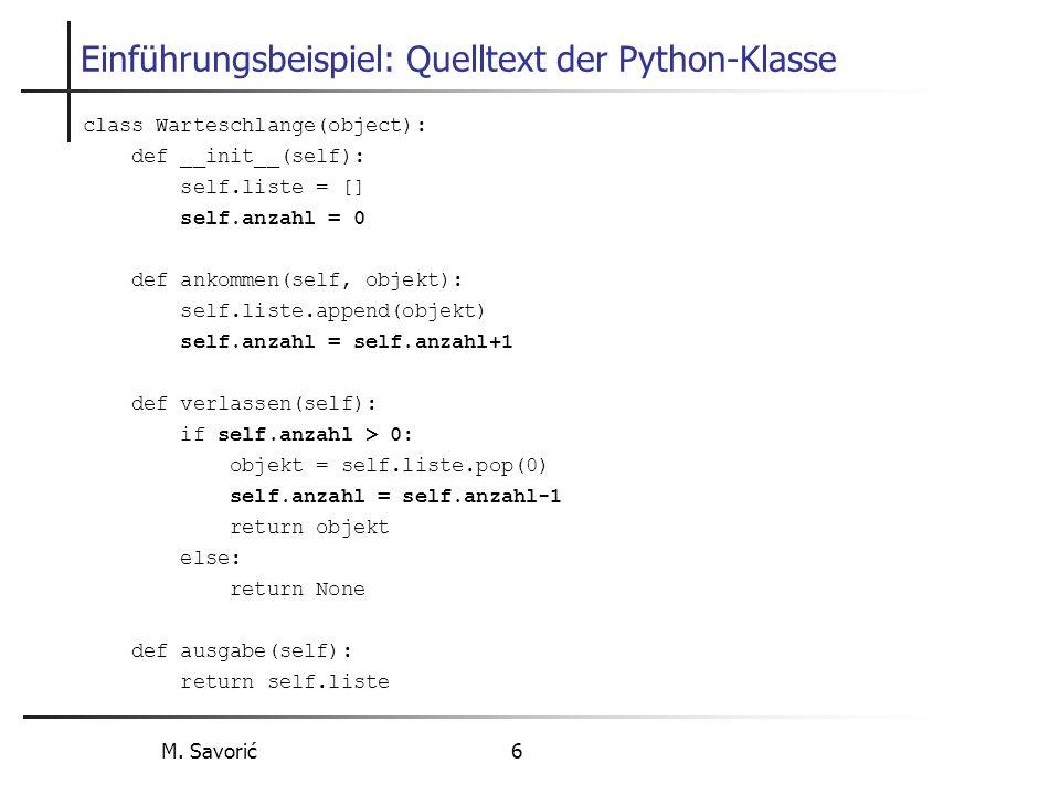 M. Savorić 6 Einführungsbeispiel: Quelltext der Python-Klasse class Warteschlange(object): def __init__(self): self.liste = [] self.anzahl = 0 def ank