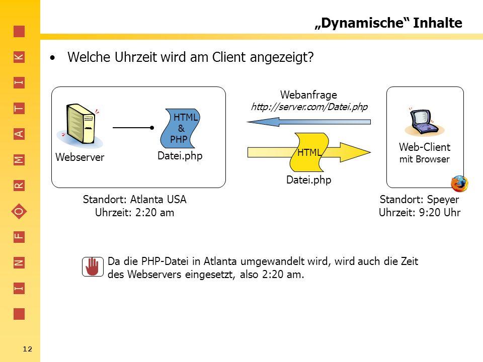 I N F O R M A T I K 12 Dynamische Inhalte Welche Uhrzeit wird am Client angezeigt? Webserver Web-Client mit Browser Webanfrage http://server.com/Datei