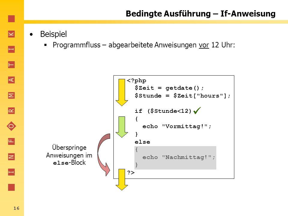 I N F O R M A T I K 16 Bedingte Ausführung – If-Anweisung Beispiel Programmfluss – abgearbeitete Anweisungen vor 12 Uhr: <?php $Zeit = getdate(); $Stu