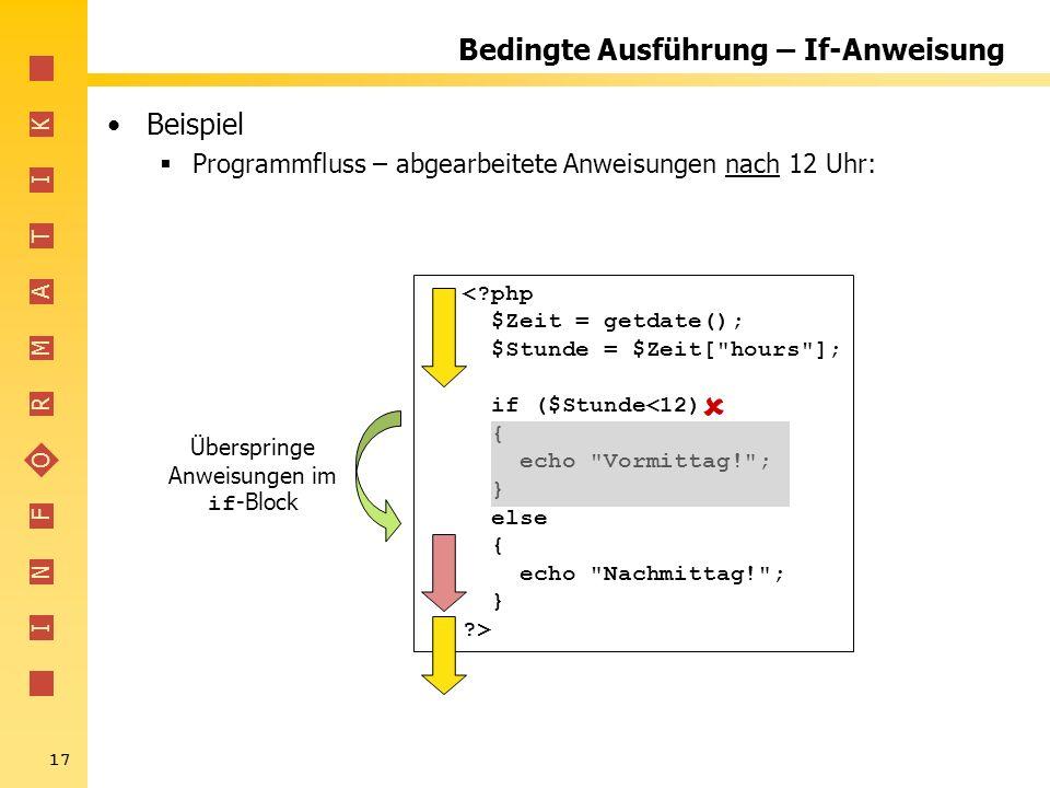 I N F O R M A T I K 17 Bedingte Ausführung – If-Anweisung Beispiel Programmfluss – abgearbeitete Anweisungen nach 12 Uhr: <?php $Zeit = getdate(); $St