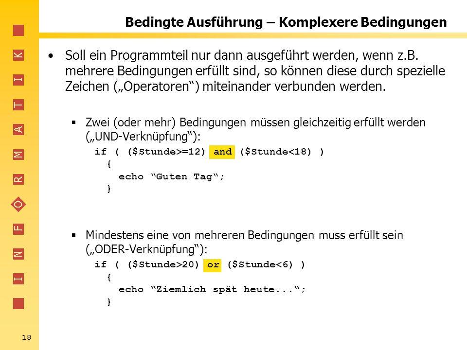 I N F O R M A T I K 18 Bedingte Ausführung – Komplexere Bedingungen Soll ein Programmteil nur dann ausgeführt werden, wenn z.B. mehrere Bedingungen er